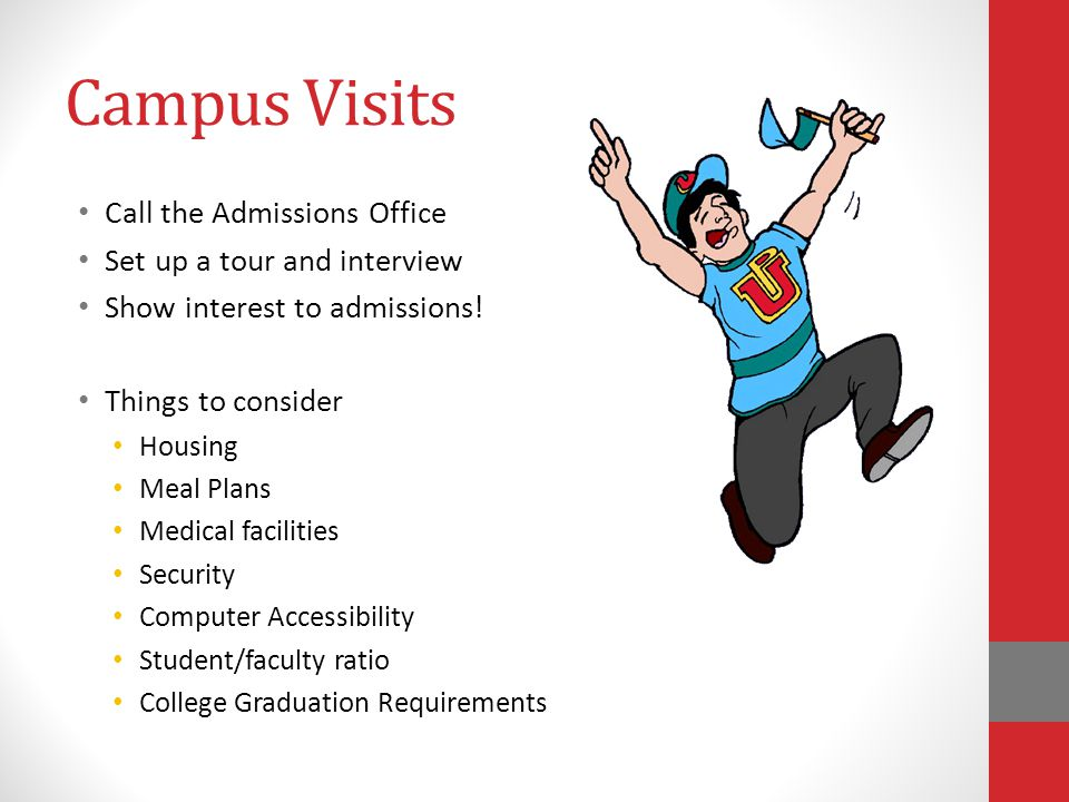 Campus Visits Call the Admissions Office Set up a tour and interview Show interest to admissions.