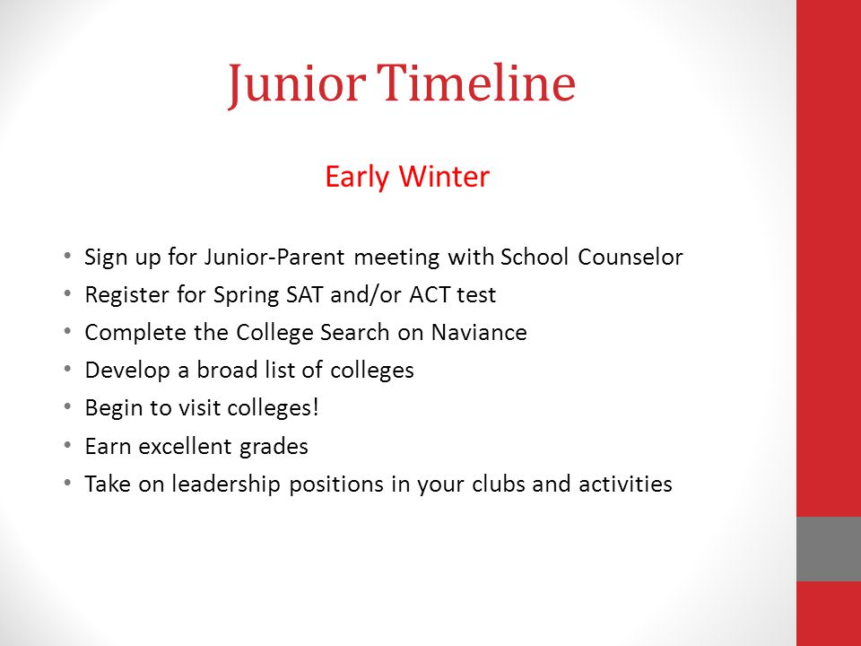 Junior Timeline Early Winter Sign up for Junior-Parent meeting with School Counselor Register for Spring SAT and/or ACT test Complete the College Search on Naviance Develop a broad list of colleges Begin to visit colleges.