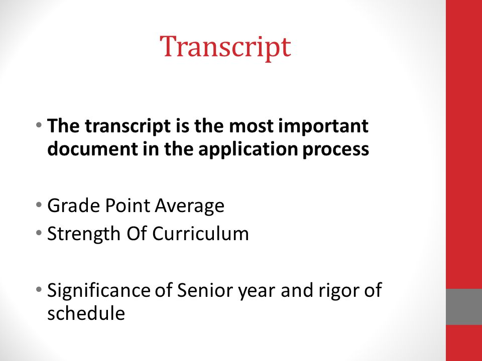 Transcript The transcript is the most important document in the application process Grade Point Average Strength Of Curriculum Significance of Senior year and rigor of schedule