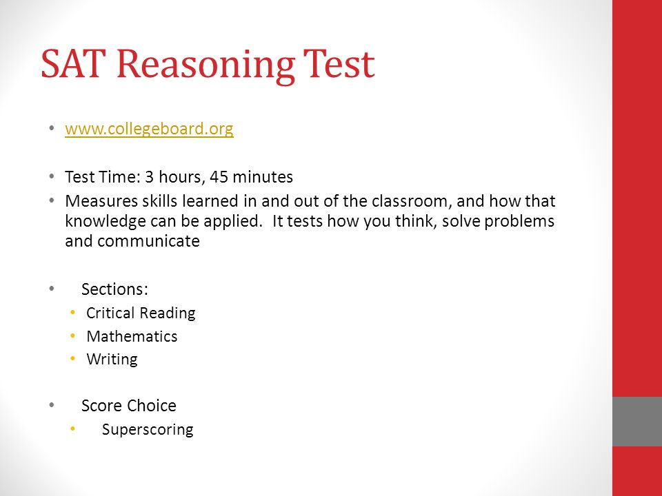 SAT Reasoning Test www.collegeboard.org Test Time: 3 hours, 45 minutes Measures skills learned in and out of the classroom, and how that knowledge can