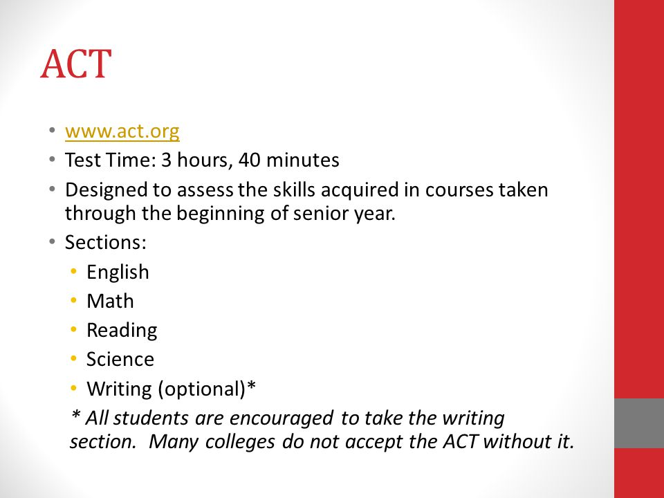 ACT www.act.org Test Time: 3 hours, 40 minutes Designed to assess the skills acquired in courses taken through the beginning of senior year. Sections: