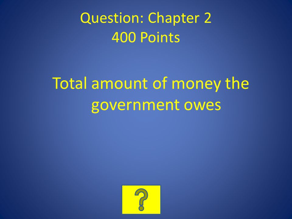 Question: Chapter 2 400 Points Total amount of money the government owes