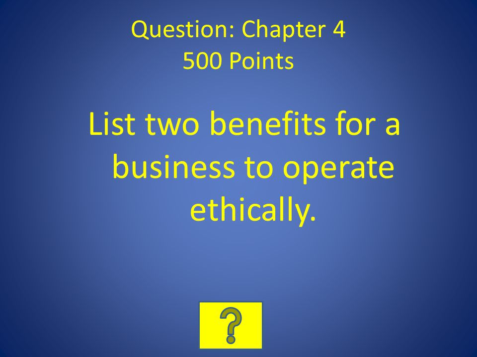 Question: Chapter 4 500 Points List two benefits for a business to operate ethically.