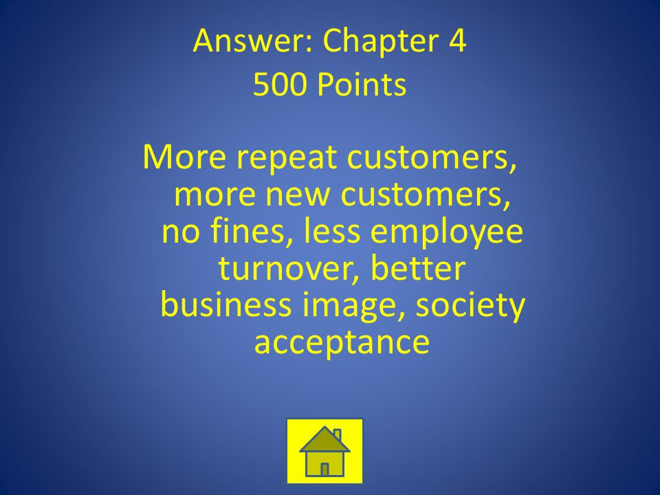Answer: Chapter 4 500 Points More repeat customers, more new customers, no fines, less employee turnover, better business image, society acceptance
