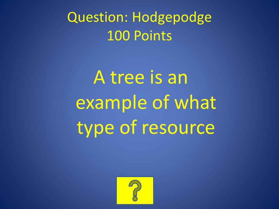 Question: Hodgepodge 100 Points A tree is an example of what type of resource