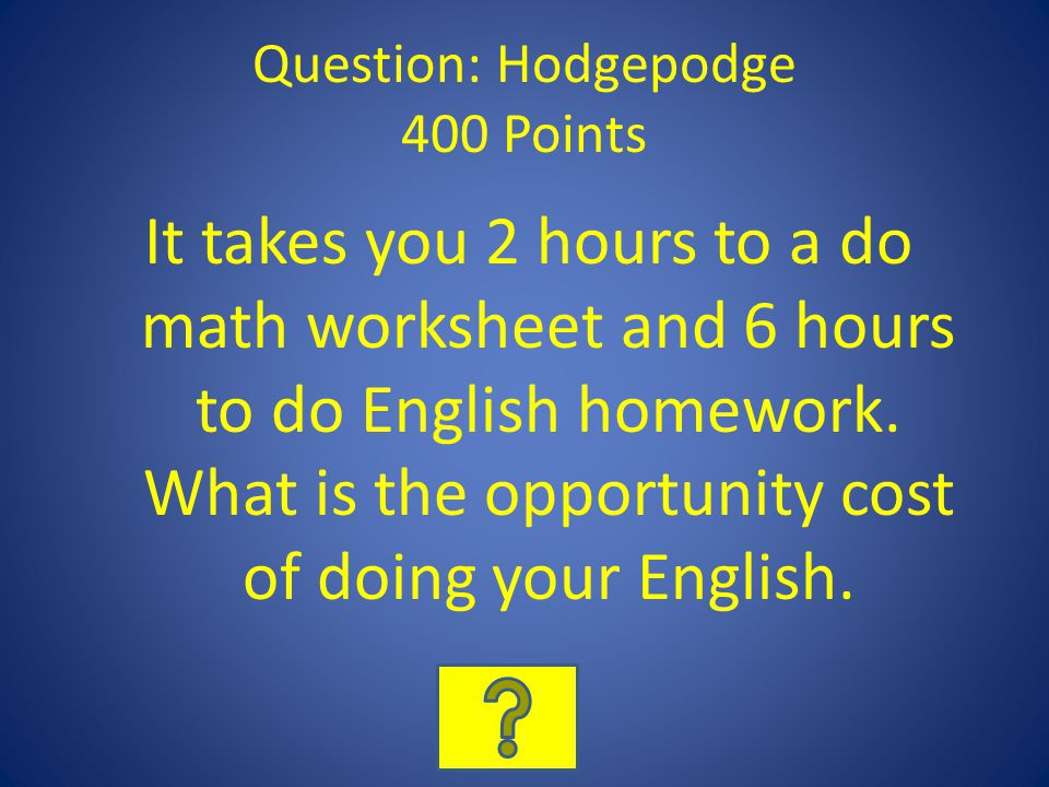 Question: Hodgepodge 400 Points It takes you 2 hours to a do math worksheet and 6 hours to do English homework.