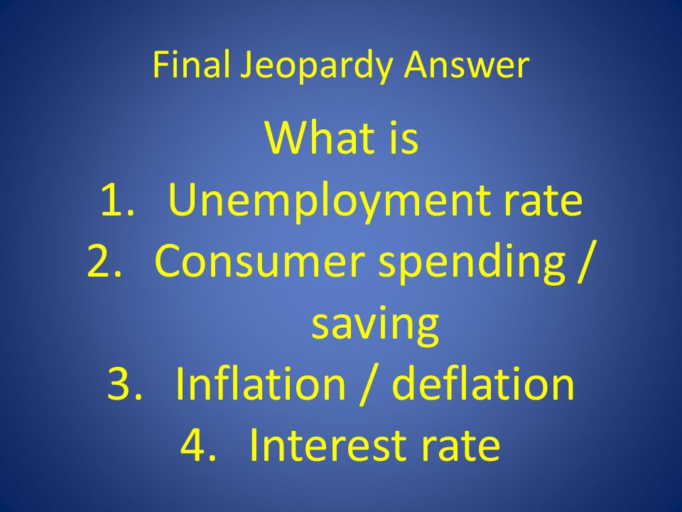 Final Jeopardy Answer What is 1.Unemployment rate 2.Consumer spending / saving 3.Inflation / deflation 4.Interest rate