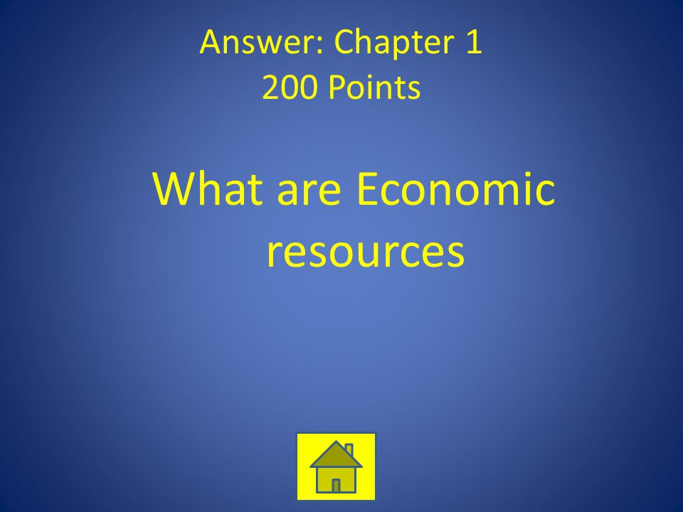 Answer: Chapter 1 200 Points What are Economic resources