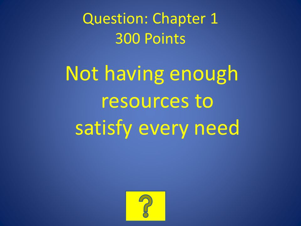 Question: Chapter 1 300 Points Not having enough resources to satisfy every need