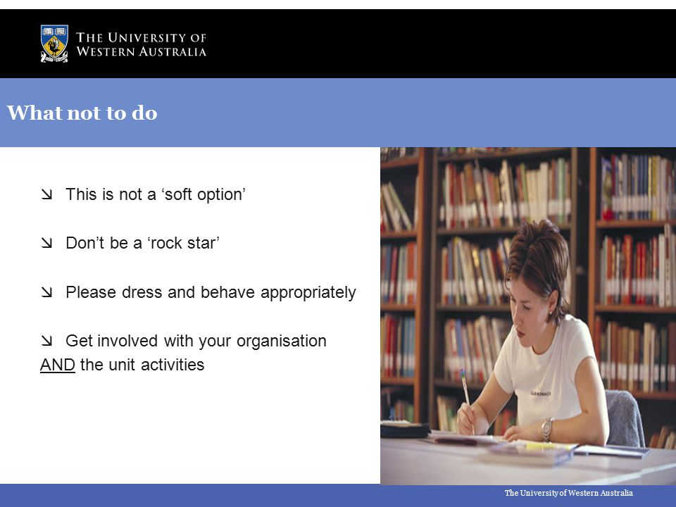 The University of Western Australia What not to do  This is not a 'soft option'  Don't be a 'rock star'  Please dress and behave appropriately  Ge