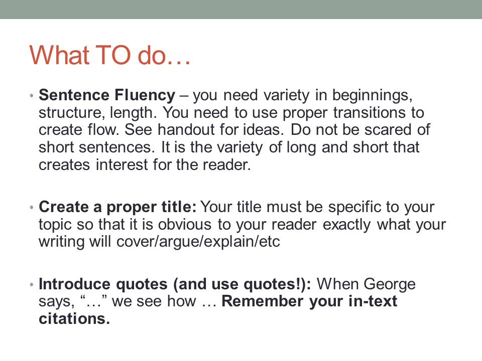 What TO do… Sentence Fluency – you need variety in beginnings, structure, length. You need to use proper transitions to create flow. See handout for i