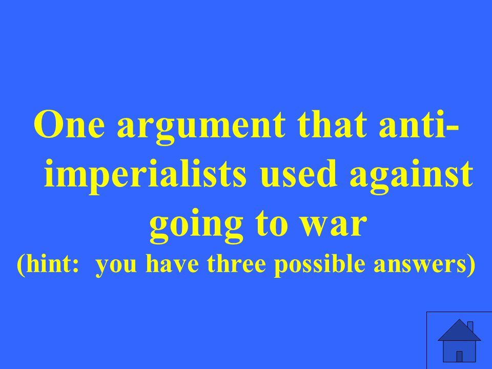 One argument that anti- imperialists used against going to war (hint: you have three possible answers)