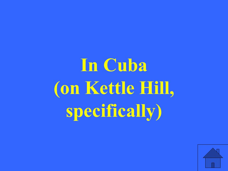 In Cuba (on Kettle Hill, specifically)