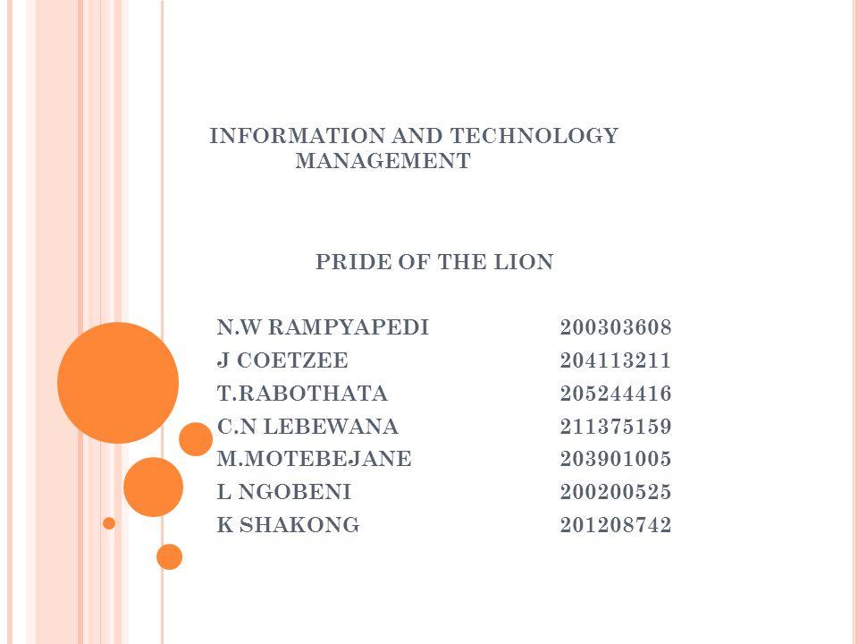INFORMATION AND TECHNOLOGY MANAGEMENT PRIDE OF THE LION N.W RAMPYAPEDI 200303608 J COETZEE204113211 T.RABOTHATA205244416 C.N LEBEWANA 211375159 M.MOTEBEJANE203901005 L NGOBENI200200525 K SHAKONG201208742