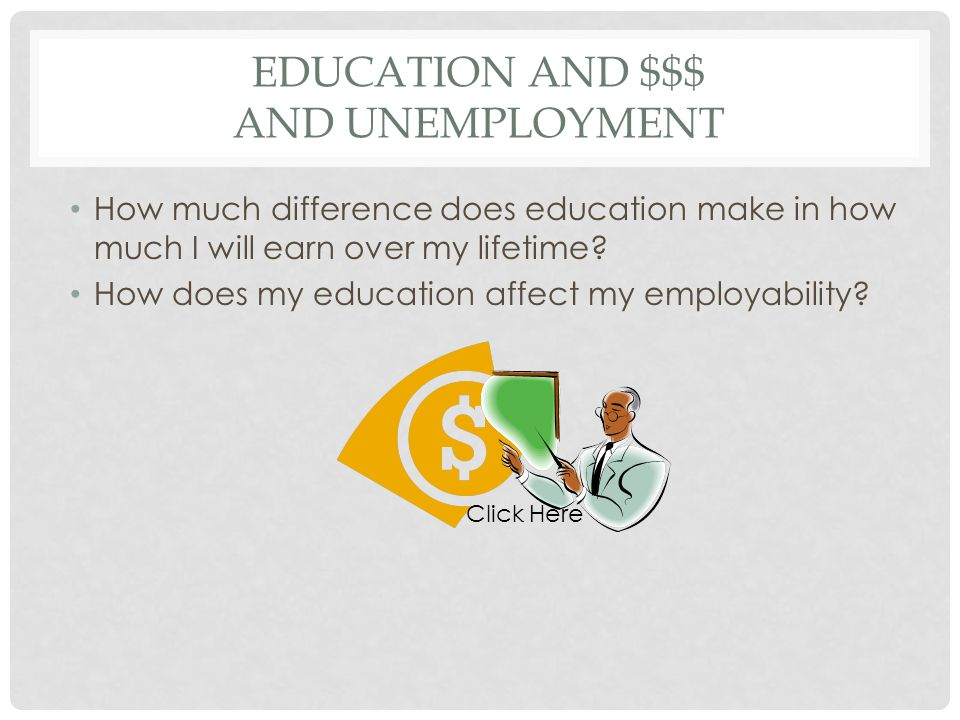 EDUCATION AND $$$ AND UNEMPLOYMENT How much difference does education make in how much I will earn over my lifetime.