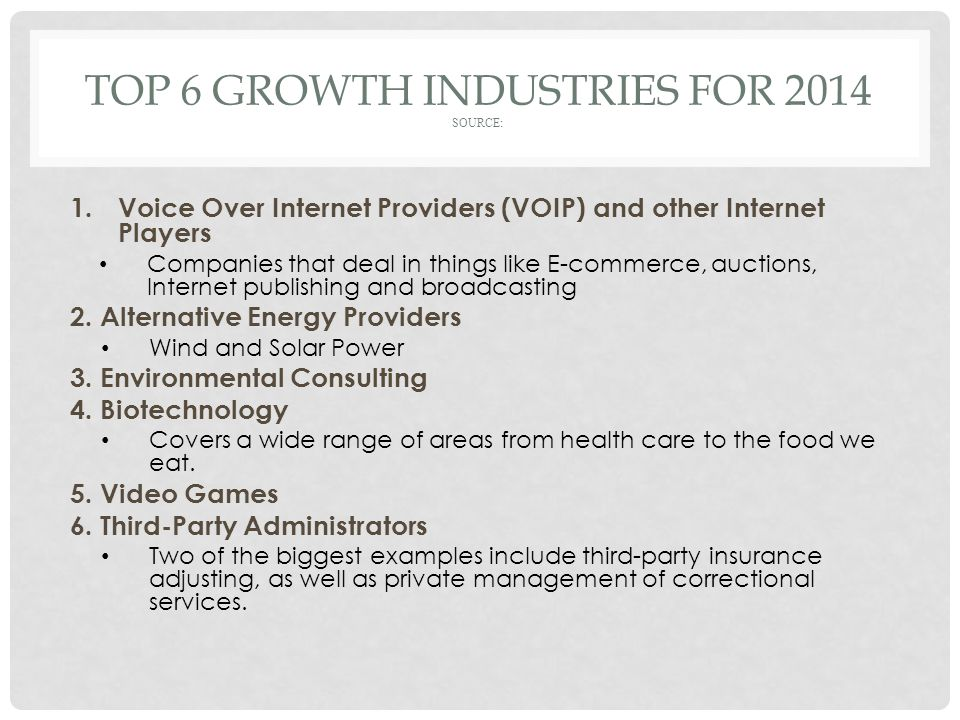 TOP 6 GROWTH INDUSTRIES FOR 2014 SOURCE: 1.Voice Over Internet Providers (VOIP) and other Internet Players Companies that deal in things like E-commerce, auctions, Internet publishing and broadcasting 2.
