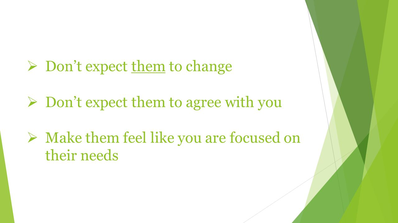  Don't expect them to change  Don't expect them to agree with you  Make them feel like you are focused on their needs