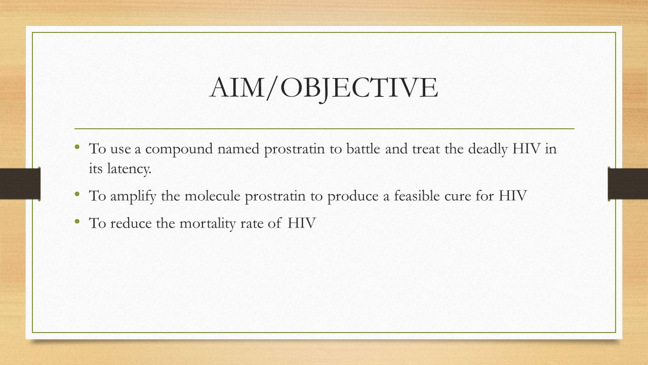 AIM/OBJECTIVE To use a compound named prostratin to battle and treat the deadly HIV in its latency. To amplify the molecule prostratin to produce a fe