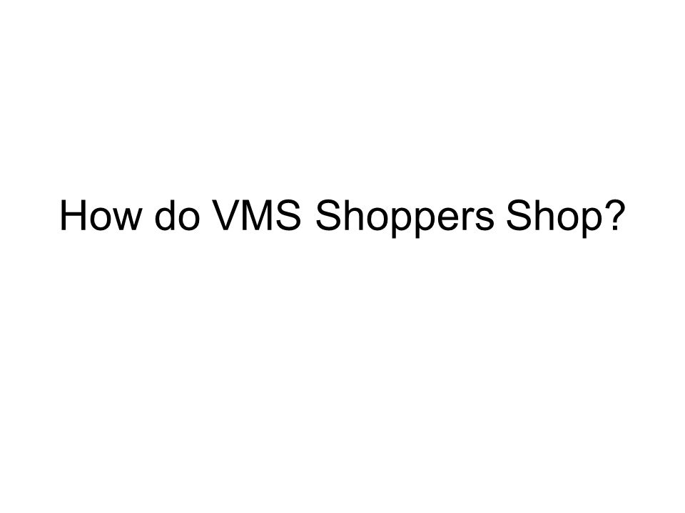 How do VMS Shoppers Shop