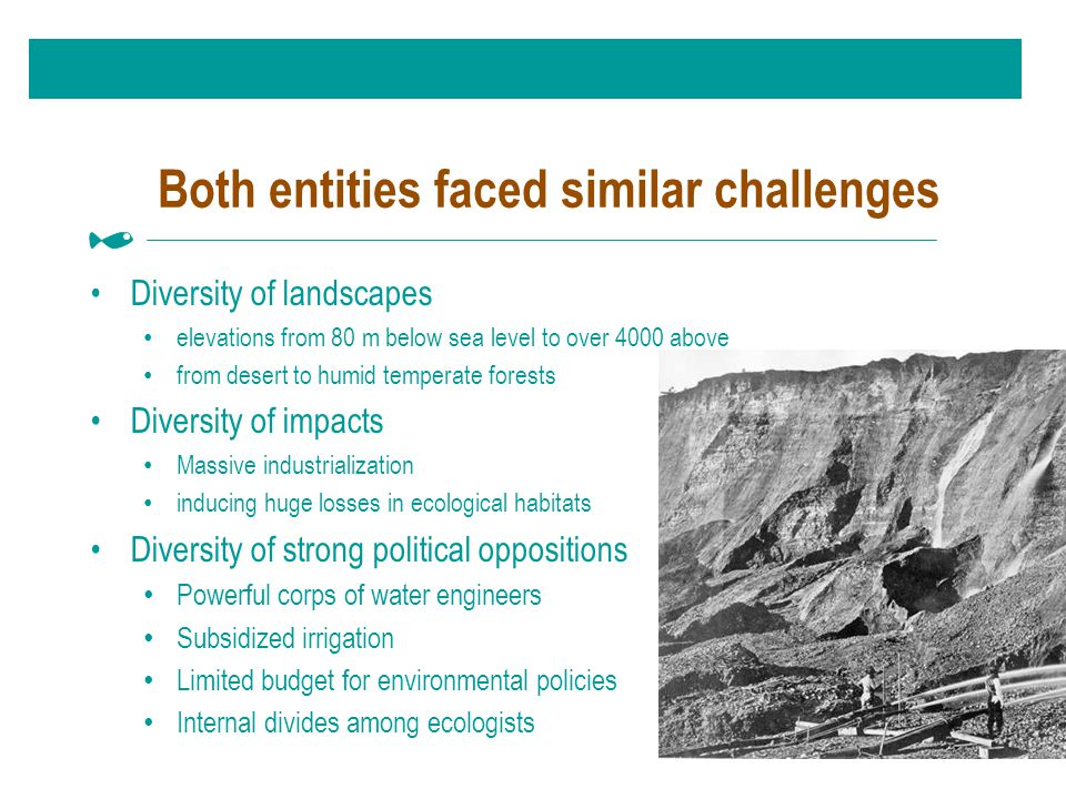 Both entities faced similar challenges Diversity of landscapes elevations from 80 m below sea level to over 4000 above from desert to humid temperate forests Diversity of impacts Massive industrialization inducing huge losses in ecological habitats Diversity of strong political oppositions Powerful corps of water engineers Subsidized irrigation Limited budget for environmental policies Internal divides among ecologists