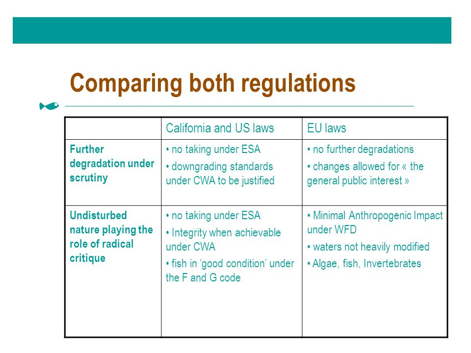 Comparing both regulations California and US lawsEU laws Further degradation under scrutiny no taking under ESA downgrading standards under CWA to be justified no further degradations changes allowed for « the general public interest » Undisturbed nature playing the role of radical critique no taking under ESA Integrity when achievable under CWA fish in 'good condition' under the F and G code Minimal Anthropogenic Impact under WFD waters not heavily modified Algae, fish, Invertebrates