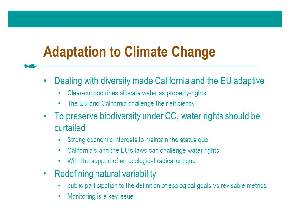 Adaptation to Climate Change Dealing with diversity made California and the EU adaptive Clear-cut doctrines allocate water as property-rights The EU and California challenge their efficiency To preserve biodiversity under CC, water rights should be curtailed Strong economic interests to maintain the status quo California's and the EU's laws can challenge water rights With the support of an ecological radical critique Redefining natural variability public participation to the definition of ecological goals vs revisable metrics Monitoring is a key issue