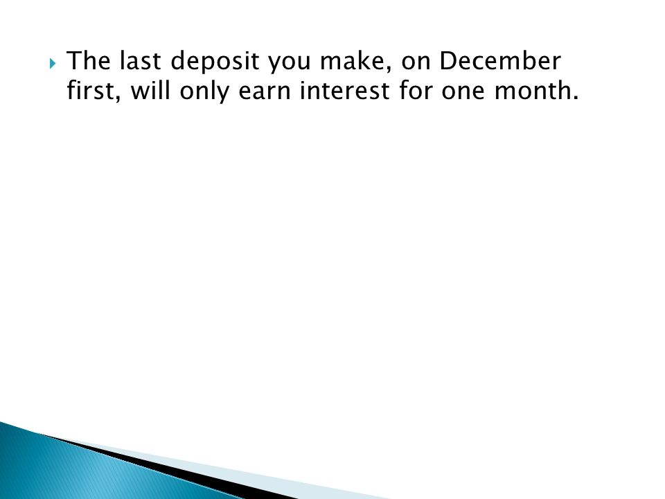  The last deposit you make, on December first, will only earn interest for one month.