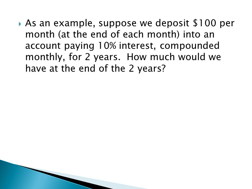  As an example, suppose we deposit $100 per month (at the end of each month) into an account paying 10% interest, compounded monthly, for 2 years. Ho