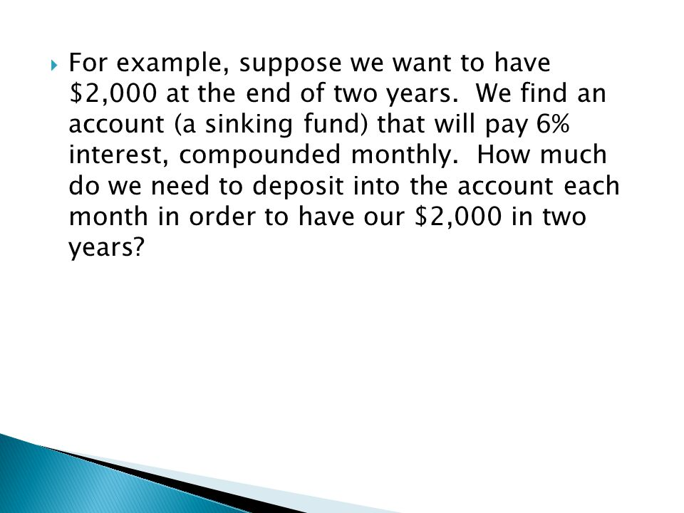  For example, suppose we want to have $2,000 at the end of two years. We find an account (a sinking fund) that will pay 6% interest, compounded month