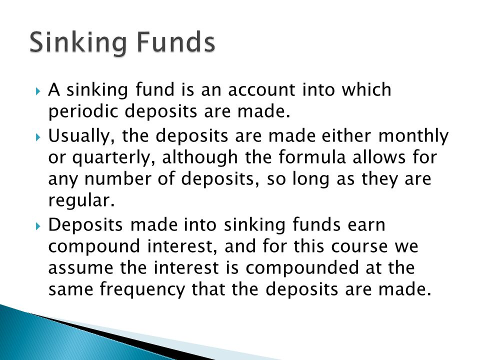  A sinking fund is an account into which periodic deposits are made.  Usually, the deposits are made either monthly or quarterly, although the formu
