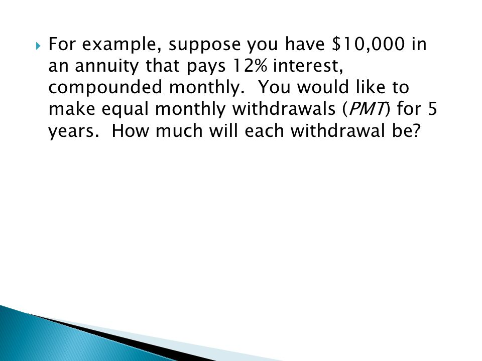  For example, suppose you have $10,000 in an annuity that pays 12% interest, compounded monthly. You would like to make equal monthly withdrawals (PM