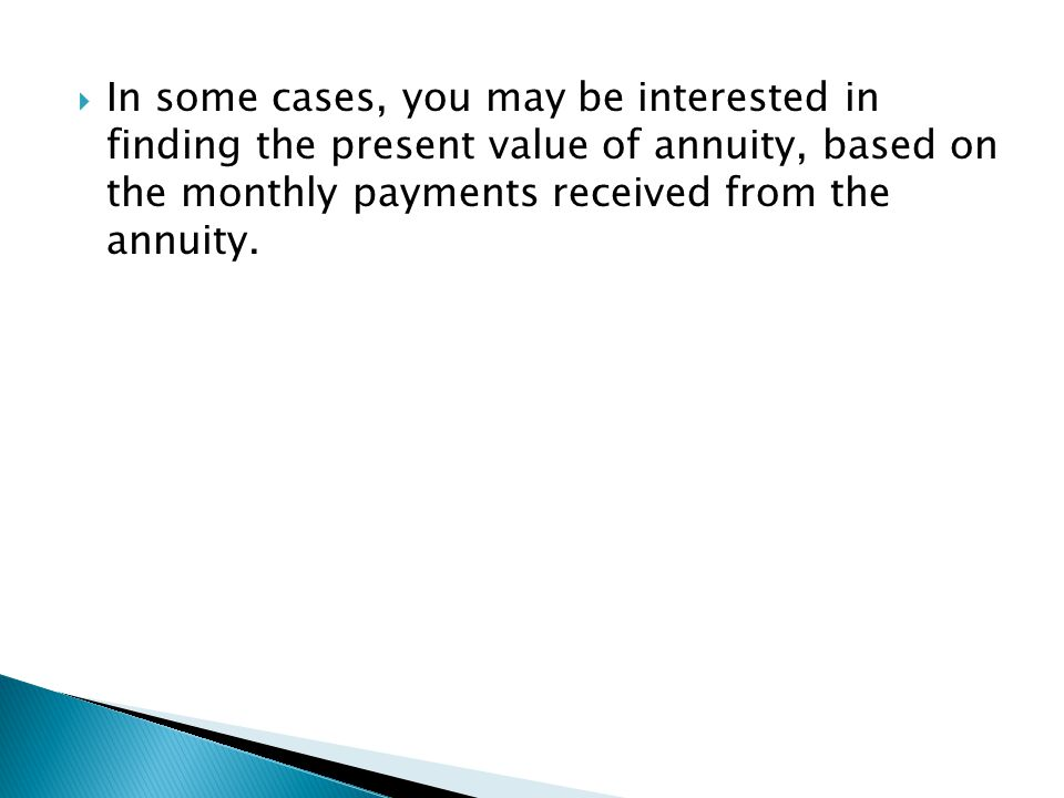  In some cases, you may be interested in finding the present value of annuity, based on the monthly payments received from the annuity.