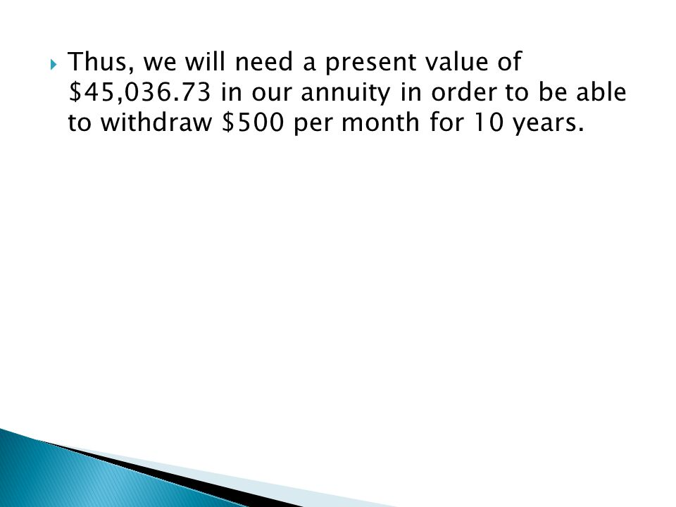  Thus, we will need a present value of $45,036.73 in our annuity in order to be able to withdraw $500 per month for 10 years.