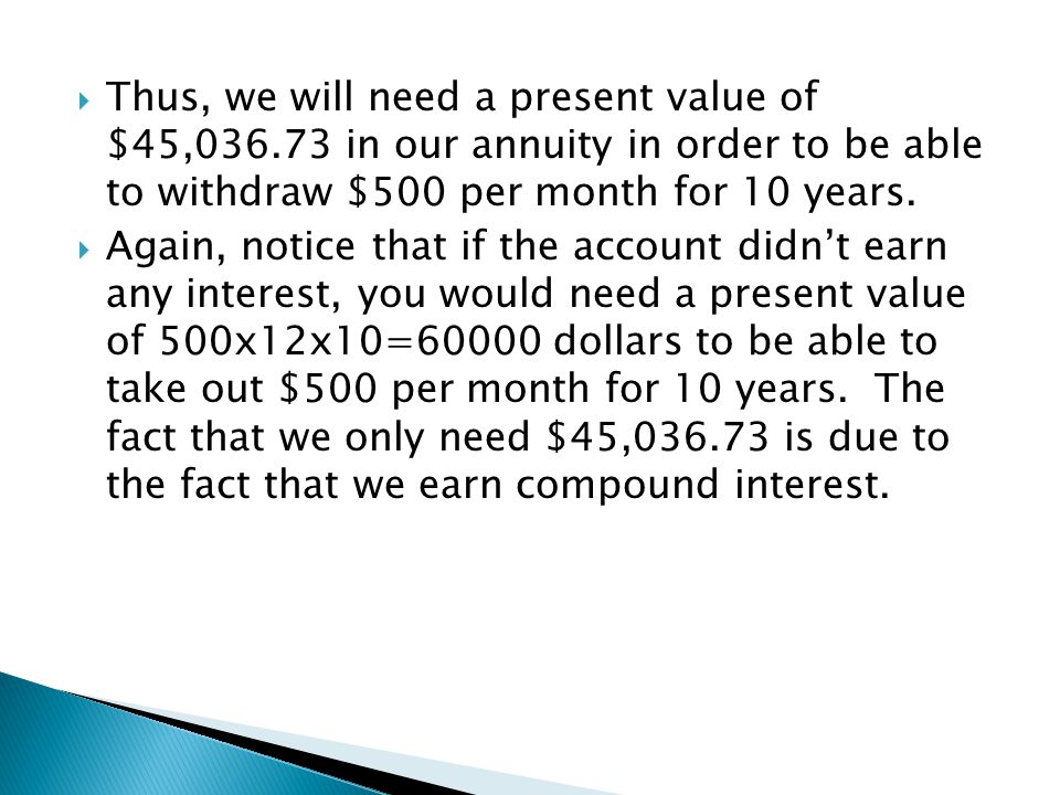  Again, notice that if the account didn't earn any interest, you would need a present value of 500x12x10=60000 dollars to be able to take out $500 pe