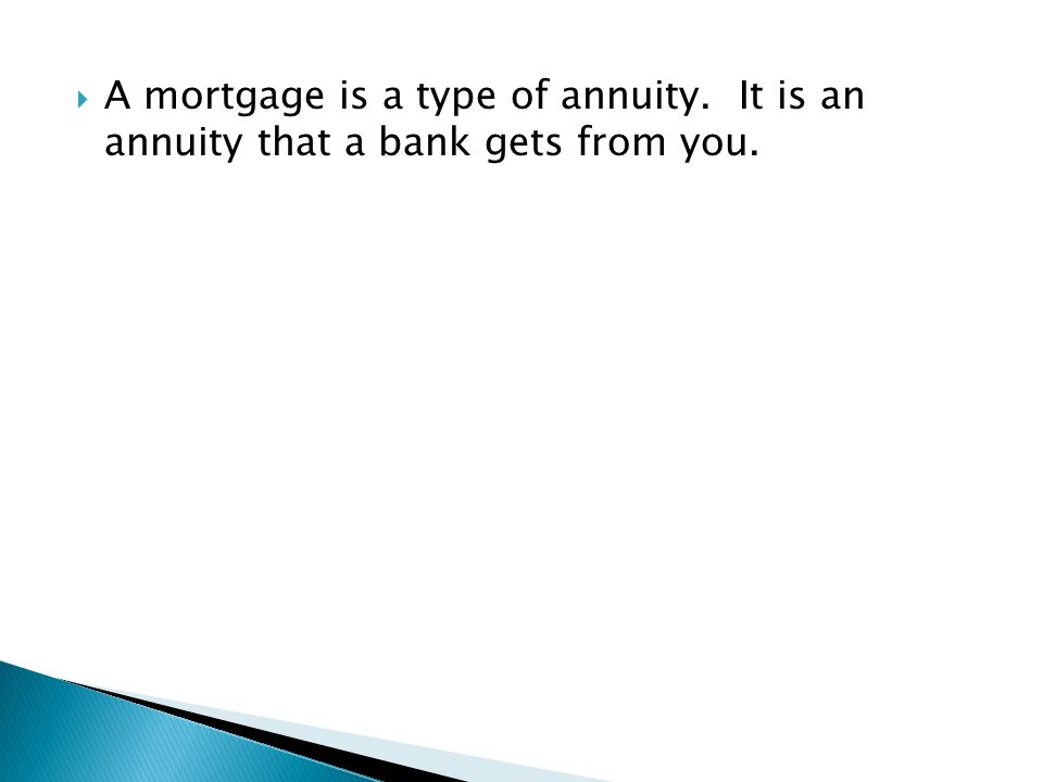  A mortgage is a type of annuity. It is an annuity that a bank gets from you.