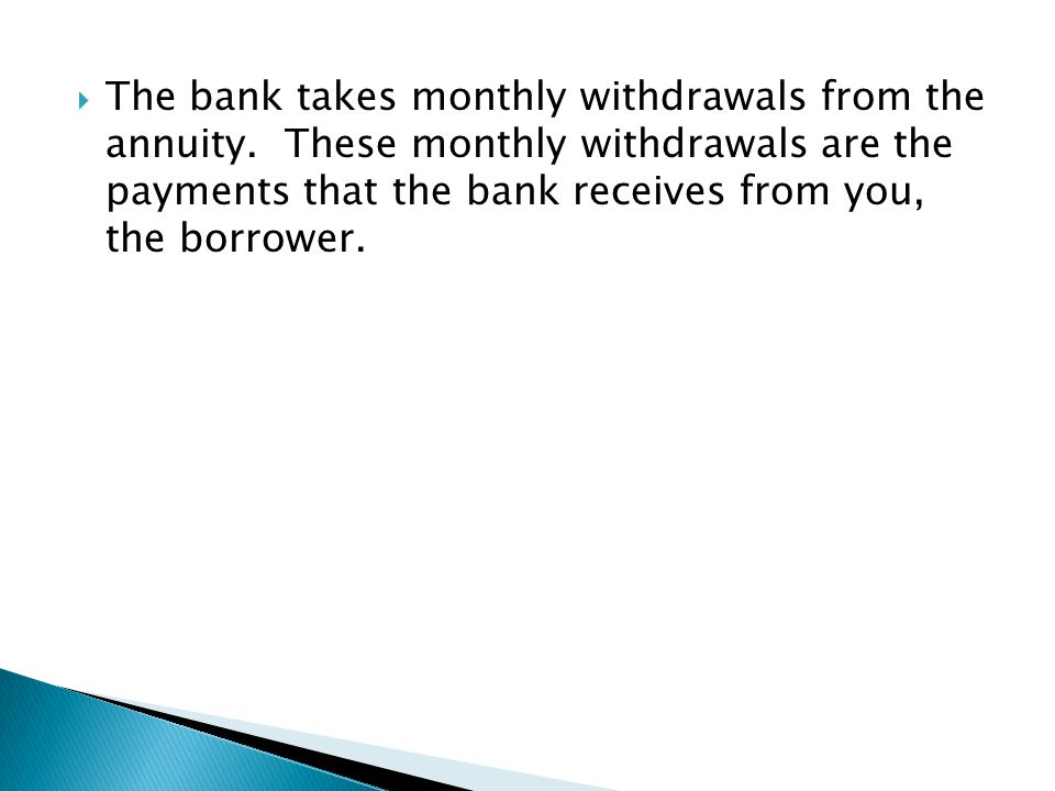  The bank takes monthly withdrawals from the annuity. These monthly withdrawals are the payments that the bank receives from you, the borrower.