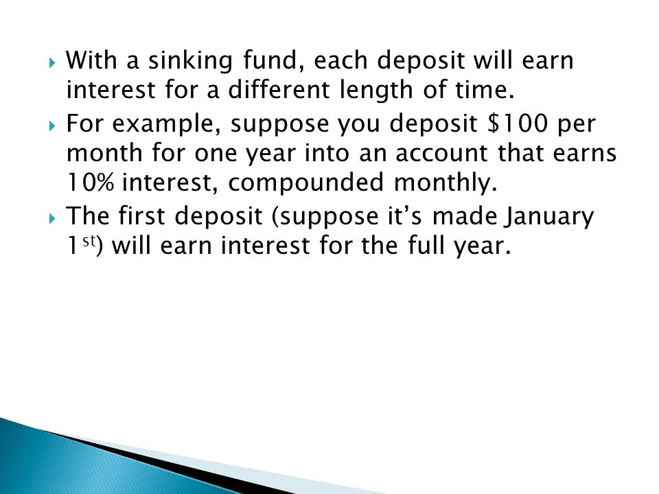  With a sinking fund, each deposit will earn interest for a different length of time.  For example, suppose you deposit $100 per month for one year