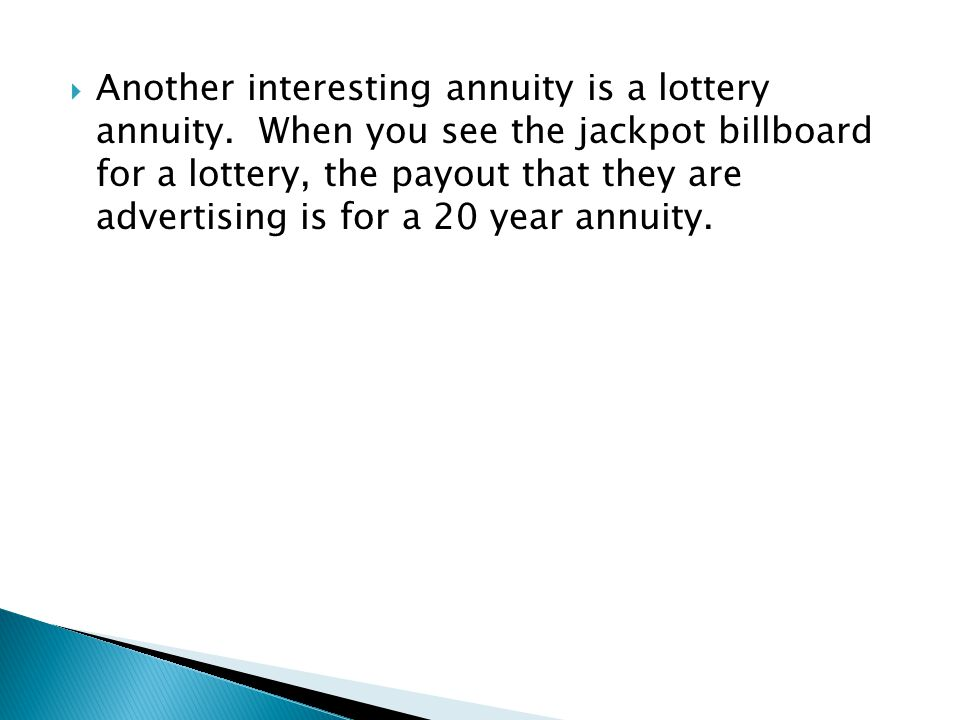  Another interesting annuity is a lottery annuity. When you see the jackpot billboard for a lottery, the payout that they are advertising is for a 20