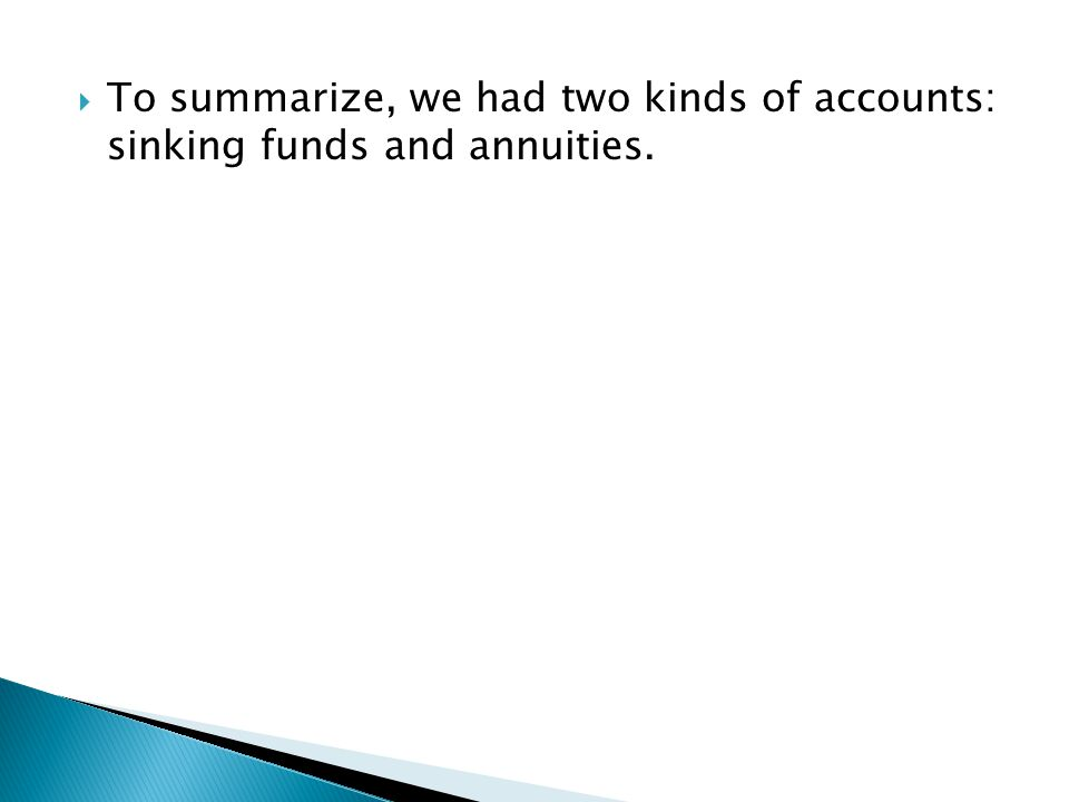  To summarize, we had two kinds of accounts: sinking funds and annuities.