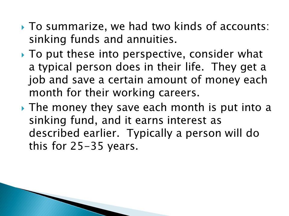  To summarize, we had two kinds of accounts: sinking funds and annuities.  To put these into perspective, consider what a typical person does in the