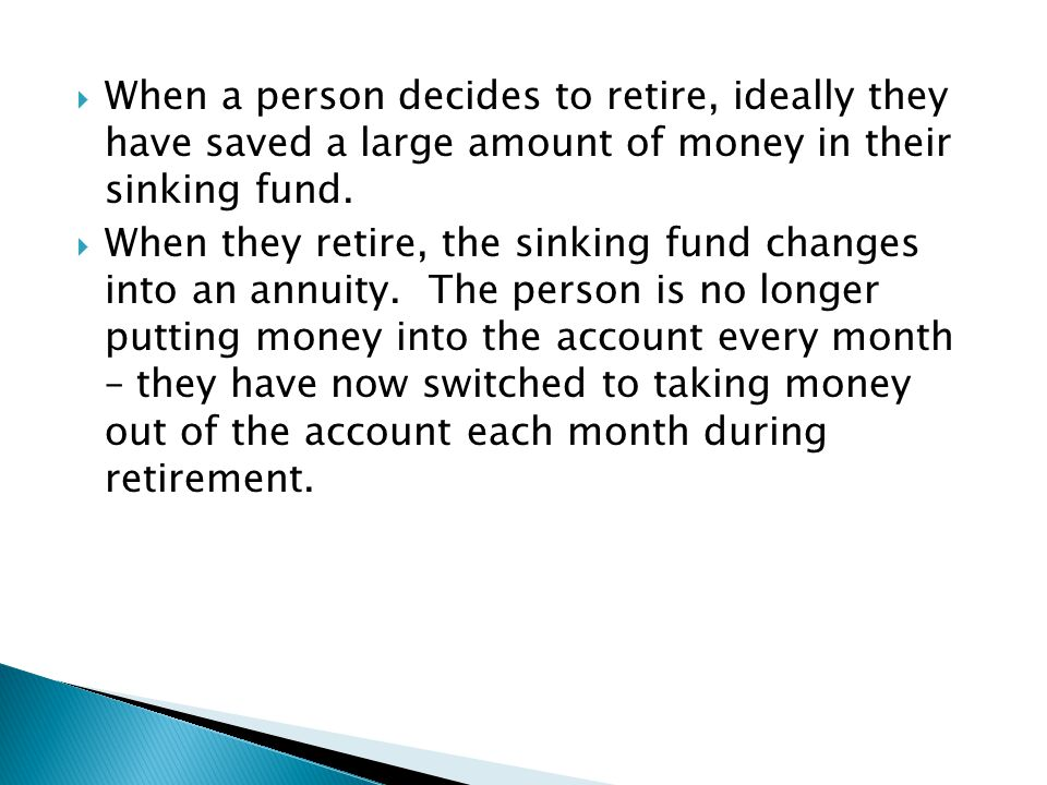  When they retire, the sinking fund changes into an annuity. The person is no longer putting money into the account every month – they have now switc