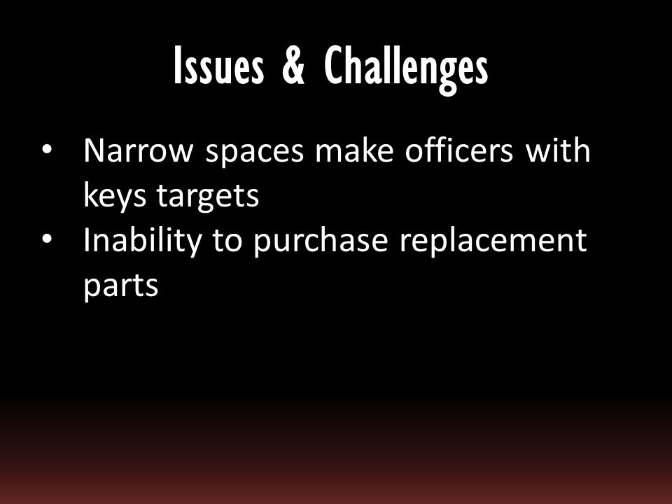 Narrow spaces make officers with keys targets Inability to purchase replacement parts