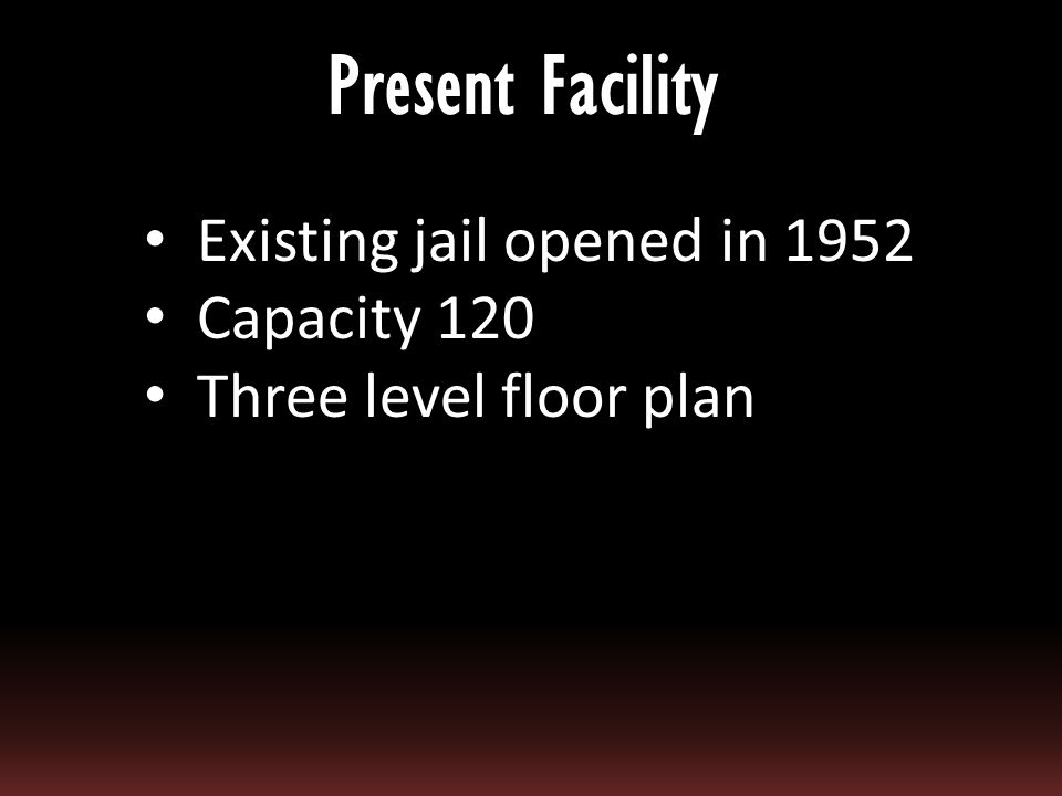 Existing jail opened in 1952 Capacity 120 Three level floor plan