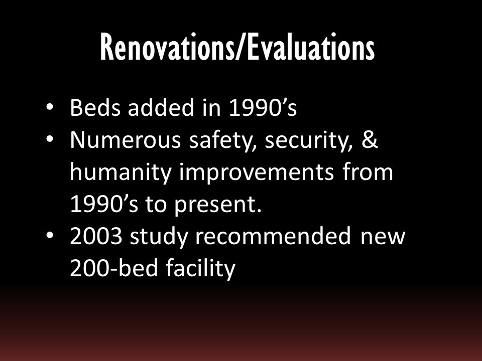 Beds added in 1990's Numerous safety, security, & humanity improvements from 1990's to present.