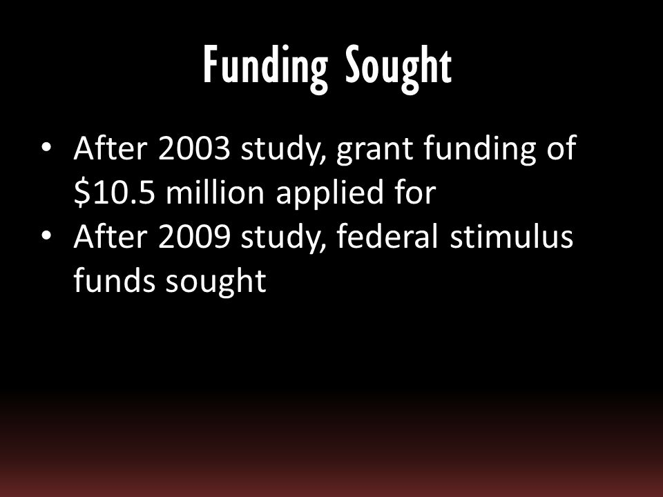 After 2003 study, grant funding of $10.5 million applied for After 2009 study, federal stimulus funds sought