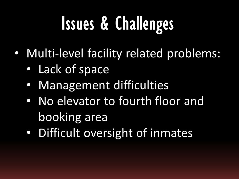 Multi-level facility related problems: Lack of space Management difficulties No elevator to fourth floor and booking area Difficult oversight of inmat