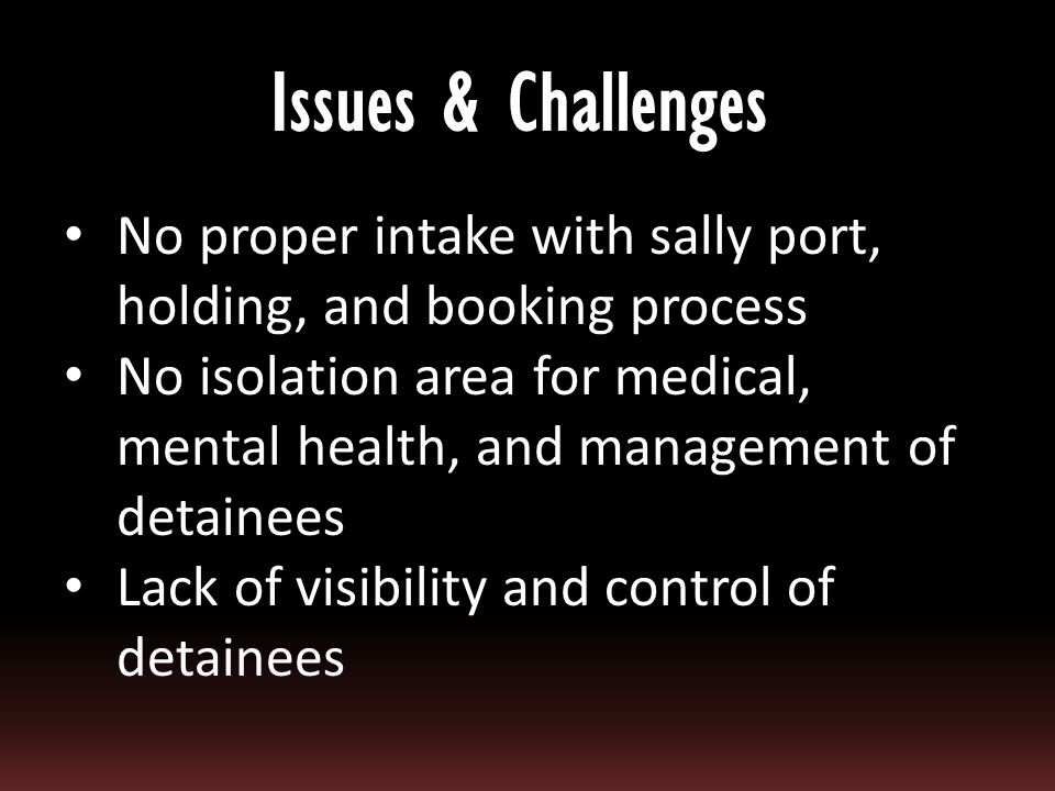No proper intake with sally port, holding, and booking process No isolation area for medical, mental health, and management of detainees Lack of visib