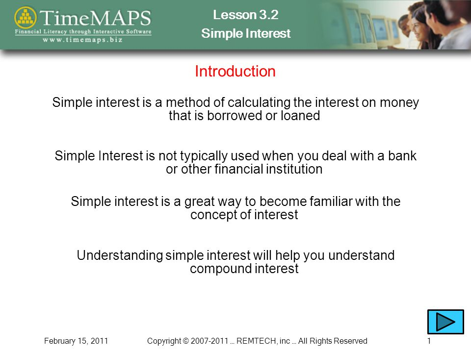Lesson 3.2 Simple Interest February 15, 2011Copyright © 2007-2011 … REMTECH, inc … All Rights Reserved1 Introduction Simple interest is a method of calculating the interest on money that is borrowed or loaned Simple Interest is not typically used when you deal with a bank or other financial institution Simple interest is a great way to become familiar with the concept of interest Understanding simple interest will help you understand compound interest