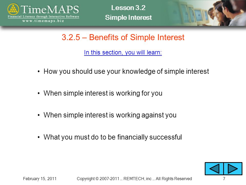 Lesson 3.2 Simple Interest February 15, 2011Copyright © 2007-2011 … REMTECH, inc … All Rights Reserved7 3.2.5 – Benefits of Simple Interest In this se