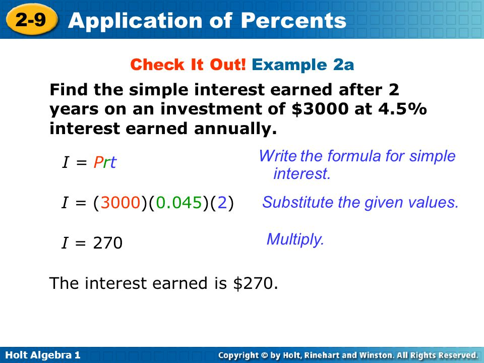 Holt Algebra 1 2-9 Application of Percents Check It Out! Example 2a Find the simple interest earned after 2 years on an investment of $3000 at 4.5% in